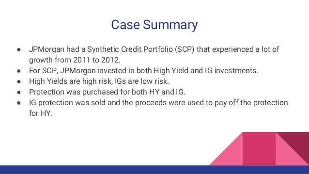 Case Summary ● JPMorgan had a Synthetic Credit Portfolio (SCP) that experienced a lot of growth from 2011 to 2012. ● For S...
