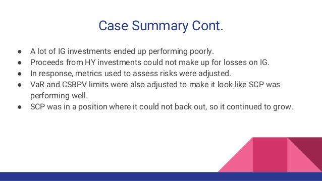 Case Summary Cont. ● A lot of IG investments ended up performing poorly. ● Proceeds from HY investments could not make up ...