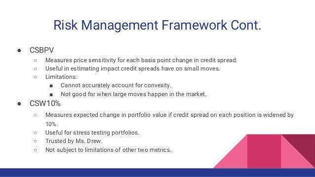Risk Management Framework Cont. ● CSBPV ○ Measures price sensitivity for each basis point change in credit spread. ○ Usefu...