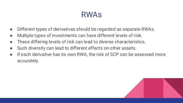 RWAs ● Different types of derivatives should be regarded as separate RWAs. ● Multiple types of investments can have differ...