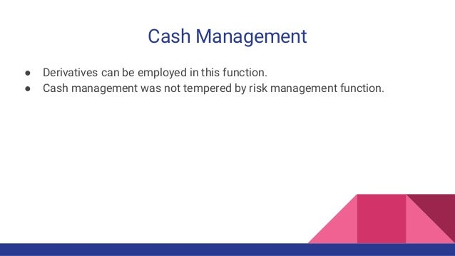 Cash Management ● Derivatives can be employed in this function. ● Cash management was not tempered by risk management func...