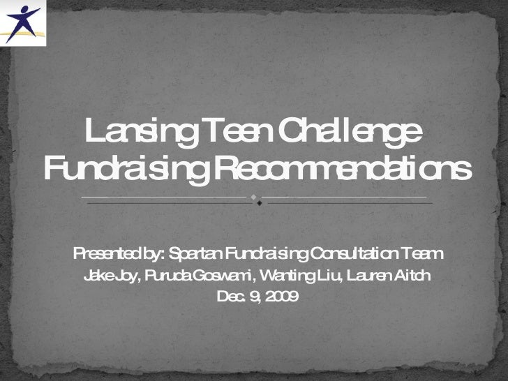 Presented by: Spartan Fundraising Consultation Team Jake Joy, Puruda Goswami, Wanting Liu, Lauren Aitch Dec. 9, 2009 Lansi...