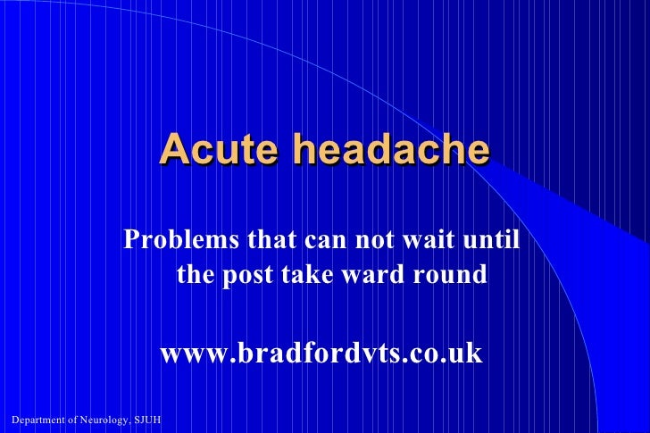 Acute headache Problems that can not wait until the post take ward round www.bradfordvts.co.uk