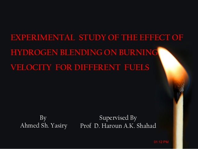 By Ahmed Sh. Yasiry EXPERIMENTAL STUDY OF THE EFFECT OF HYDROGEN BLENDING ON BURNING VELOCITY FOR DIFFERENT FUELS Supervis...