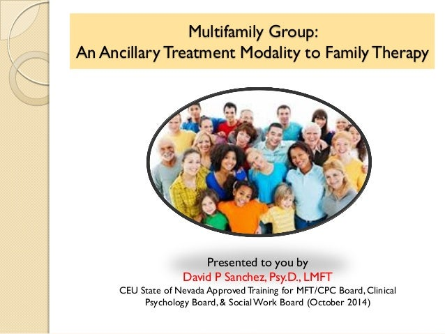 Multifamily Group: An Ancillary Treatment Modality to Family Therapy Presented to you by David P Sanchez, Psy.D., LMFT CEU...