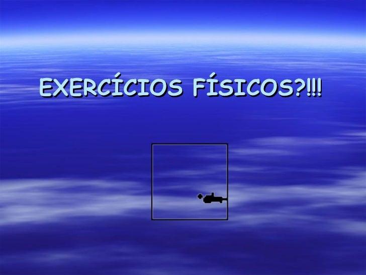 EXERCÍCIOS FÍSICOS?!!!