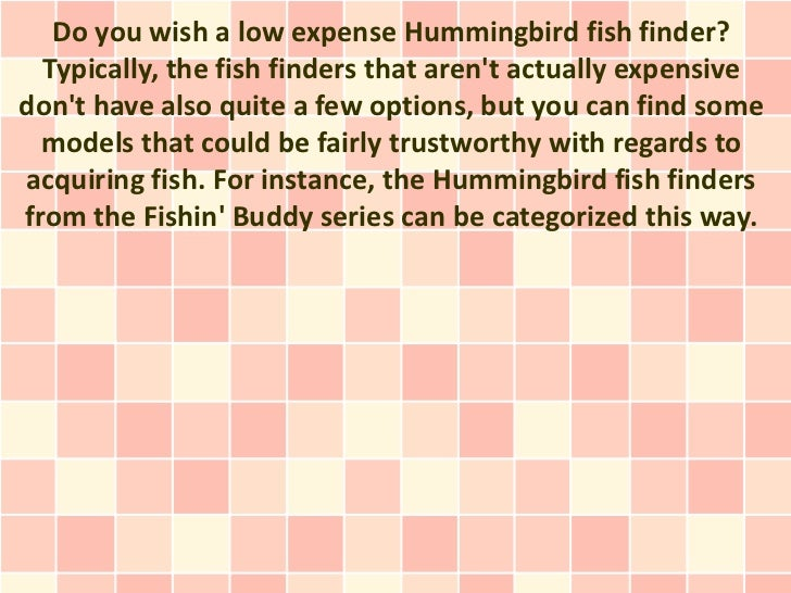 Do you wish a low expense Hummingbird fish finder?  Typically, the fish finders that arent actually expensivedont have als...
