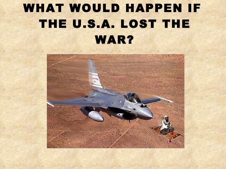 WHAT WOULD HAPPEN IF  THE U.S.A. LOST THE WAR?