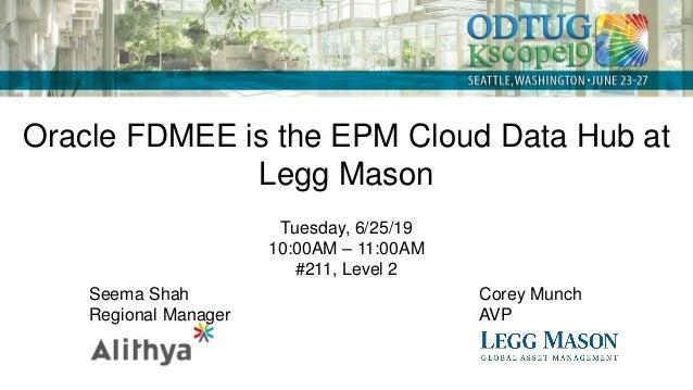 Oracle FDMEE is the EPM Cloud Data Hub at Legg Mason Tuesday, 6/25/19 10:00AM – 11:00AM #211, Level 2 Seema Shah Regional ...