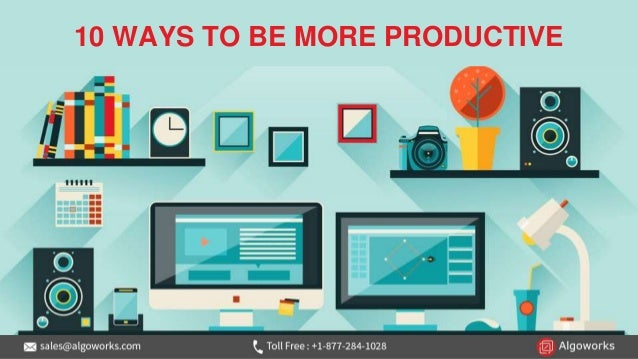 10 WAYS TO BE MORE PRODUCTIVE