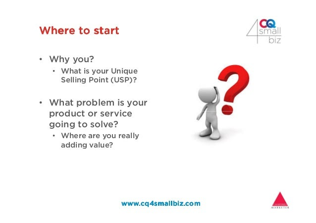Where to startWhere to startWhere to startWhere to start • Why you? • What is your Unique Selling Point (USP)? • What prob...