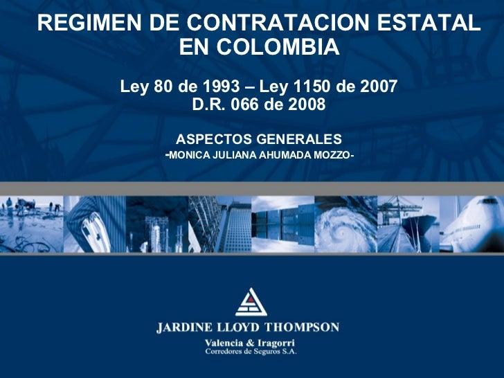 REGIMEN DE CONTRATACION ESTATAL EN COLOMBIA Ley 80 de 1993 – Ley 1150 de 2007 D.R. 066 de 2008 ASPECTOS GENERALES - MONICA...