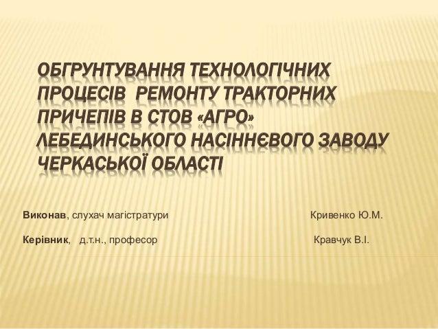 ОБГРУНТУВАННЯ ТЕХНОЛОГІЧНИХ ПРОЦЕСІВ РЕМОНТУ ТРАКТОРНИХ ПРИЧЕПІВ В СТОВ «АГРО» ЛЕБЕДИНСЬКОГО НАСІННЄВОГО ЗАВОДУ ЧЕРКАСЬКОЇ...