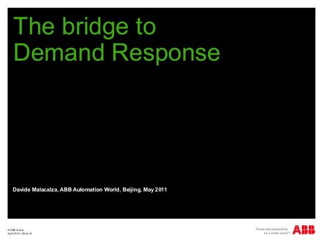 © ABB Group April 2010   Slide 16 The bridge to Demand Response Davide Malacalza, ABB Automation World, Beijing, May 2011