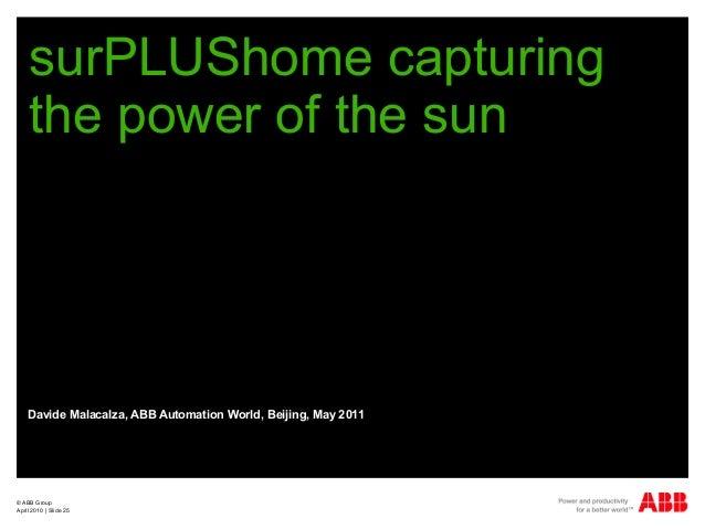 © ABB Group April 2010   Slide 25 surPLUShome capturing the power of the sun Davide Malacalza, ABB Automation World, Beiji...