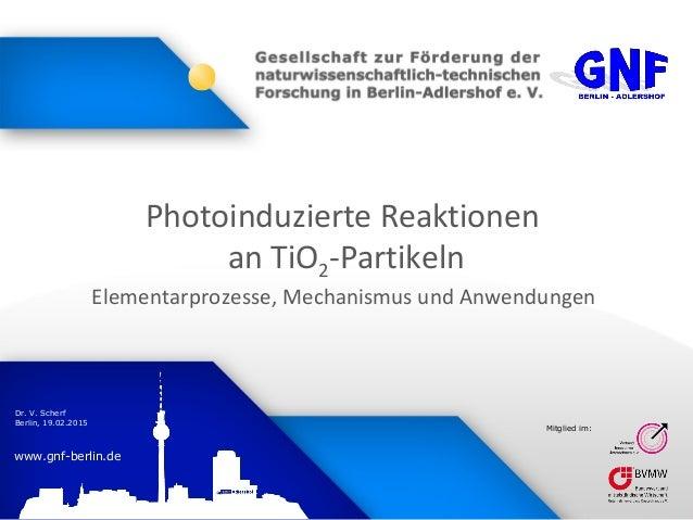 www.gnf-berlin.de Dr. V. Scherf Berlin, 19.02.2015 Mitglied im: Photoinduzierte Reaktionen an TiO2-Partikeln Elementarproz...