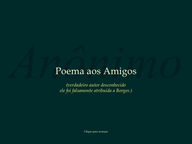 Anônimo Poema aos Amigos Clique para avançar ( verdadeiro autor desconhecido ele foi falsamente atribuída a Borges  )