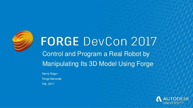 © Autodesk, Inc. 2017 Control and Program a Real Robot by Manipulating Its 3D Model Using Forge Denis Grigor Forge Advocat...