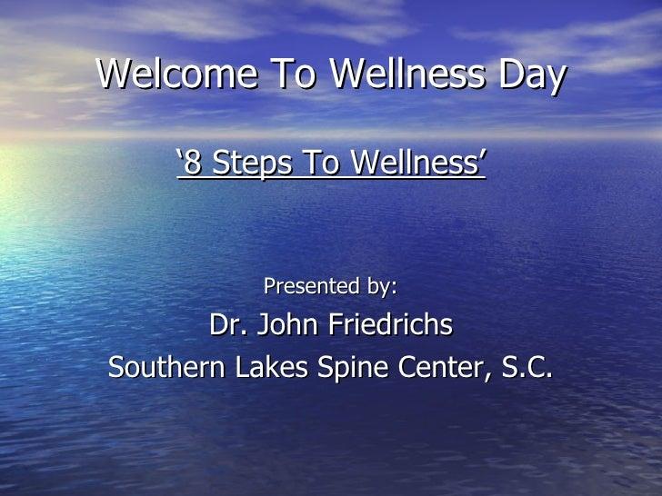 Welcome To Wellness Day <ul><li>' 8 Steps To Wellness' </li></ul><ul><li>Presented by: </li></ul><ul><li>Dr. John Friedric...