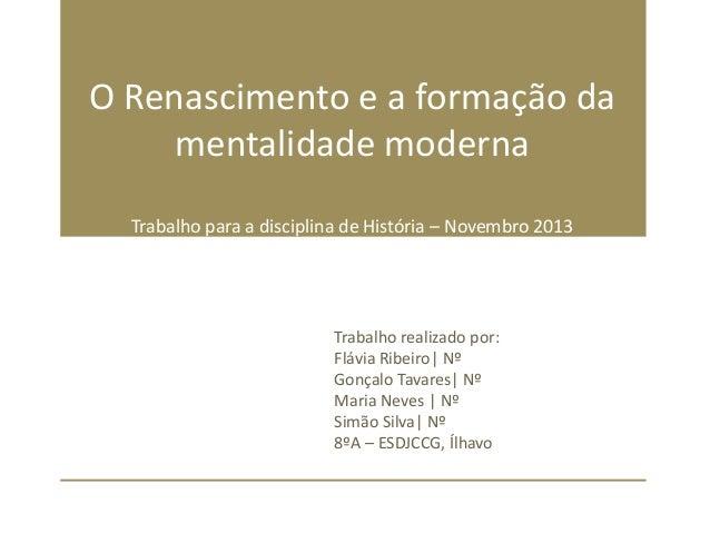 O Renascimento e a formação da mentalidade moderna Trabalho para a disciplina de História – Novembro 2013  Trabalho realiz...