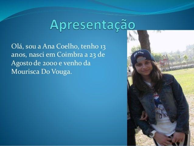 Olá, sou a Ana Coelho, tenho 13 anos, nasci em Coimbra a 23 de Agosto de 2000 e venho da Mourisca Do Vouga.