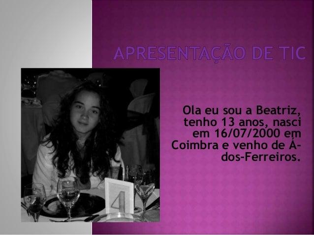 Ola eu sou a Beatriz, tenho 13 anos, nasci em 16/07/2000 em Coimbra e venho de Ádos-Ferreiros.