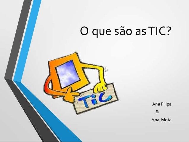 O que são as TIC?  Ana Filipa & Ana Mota