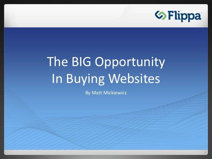 The BIG OpportunityIn Buying Websites<br />By Matt Mickiewicz<br />