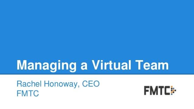 Managing a Virtual Team Rachel Honoway, CEO FMTC