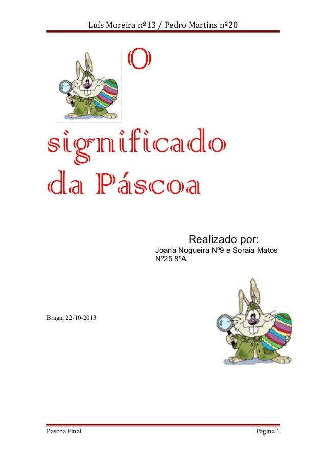 Luís Moreira nº13 / Pedro Martins nº20  O significado da Páscoa Realizado por: Joana Nogueira Nº9 e Soraia Matos Nº25 8ºA ...