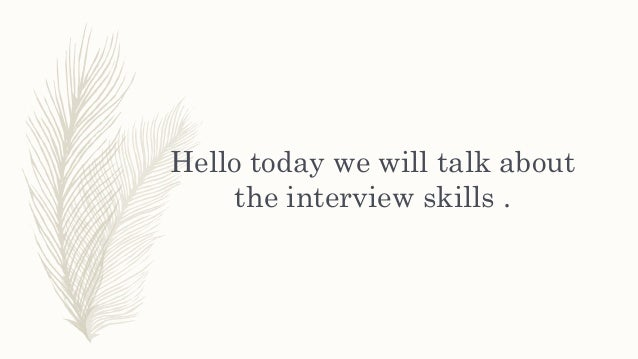 Hello today we will talk about the interview skills .