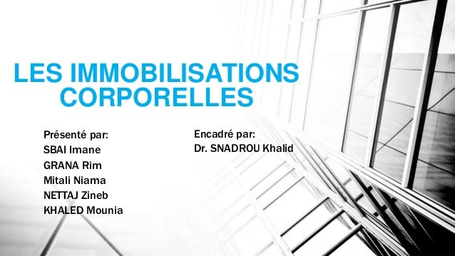 LES IMMOBILISATIONS CORPORELLES Présenté par: SBAI Imane GRANA Rim Mitali Niama NETTAJ Zineb KHALED Mounia Encadré par: Dr...