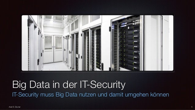Big Data in der IT-Security IT-Security muss Big Data nutzen und damit umgehen können 1Axel S. Gruner