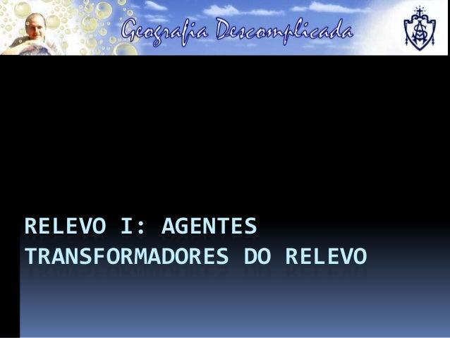 RELEVO I: AGENTES TRANSFORMADORES DO RELEVO