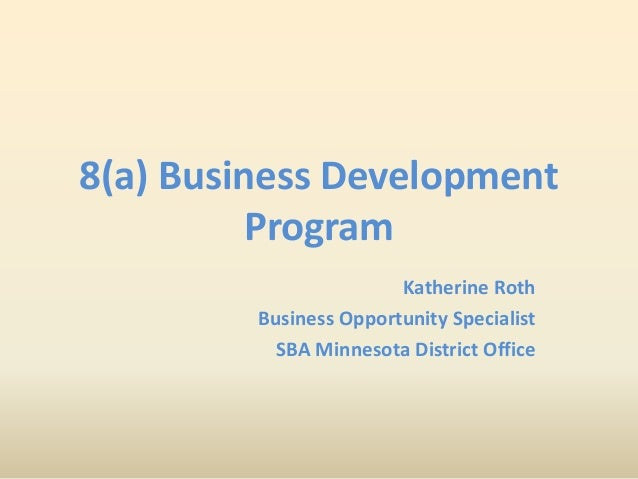 8(a) Business Development Program Katherine Roth Business Opportunity Specialist SBA Minnesota District Office