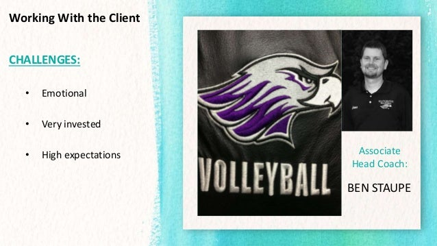 Working With the Client CHALLENGES: • Emotional • Very invested • High expectations Associate Head Coach: BEN STAUPE