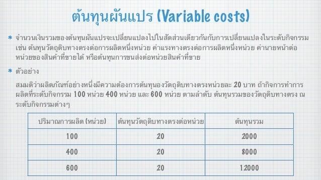 ต้นทุนผันแปร (Variable costs) จํานวนเงินรวมของต้นทุนผันแปรจะเปลี่ยนแปลงไปในสัดส่วนเดียวกันกับการเปลี่ยนแปลงในระดับกิจกรรม ...