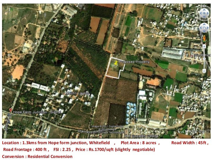Location : 1.3kms from Hope form junction, Whitefield , Plot Area : 8 acres ,       Road Width : 45ft , Road Frontage : 40...