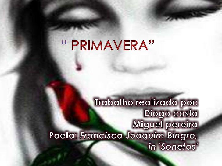 """"""" PRIMAVERA""""<br />Trabalho realizado por:<br />Diogo costa<br />Miguel pereira<br />Poeta: Francisco Joaquim Bing..."""