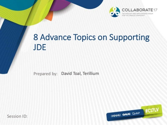 Session ID: Prepared by: 8 Advance Topics on Supporting JDE David Toal, Terillium