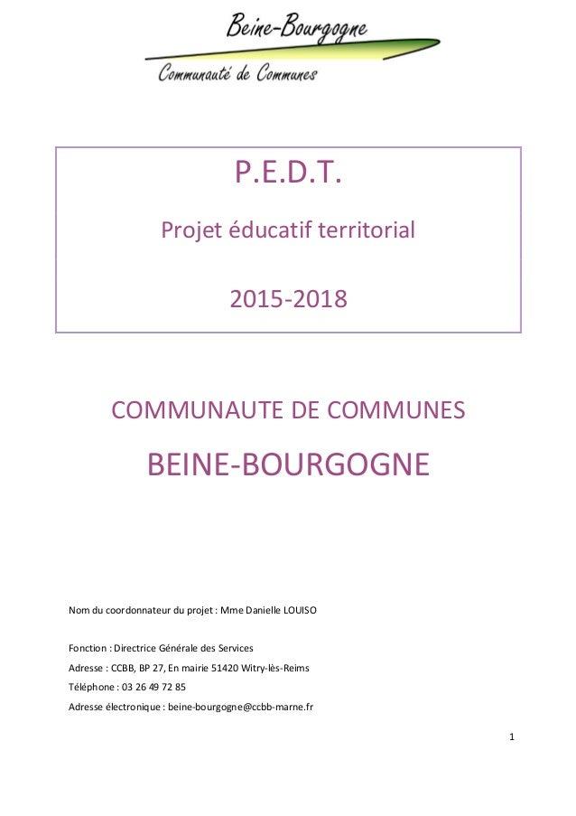 1 P.E.D.T. Projet éducatif territorial 2015-2018 COMMUNAUTE DE COMMUNES BEINE-BOURGOGNE Nom du coordonnateur du projet : M...