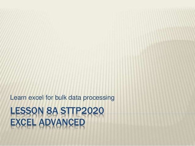 LESSON 8A STTP2020 EXCEL ADVANCED Learn excel for bulk data processing