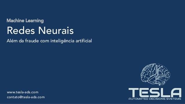 Machine Learning Redes Neurais Além da fraude com inteligência artificial www.tesla-ads.com contato@tesla-ads.com