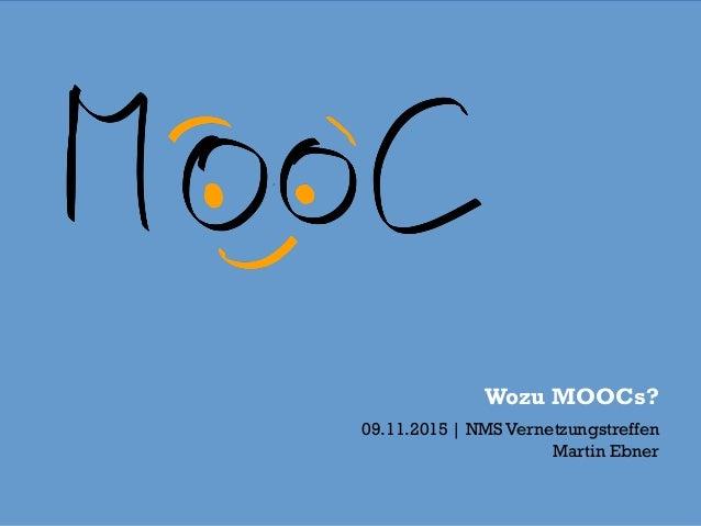 Wozu MOOCs? 09.11.2015 | NMS Vernetzungstreffen Martin Ebner