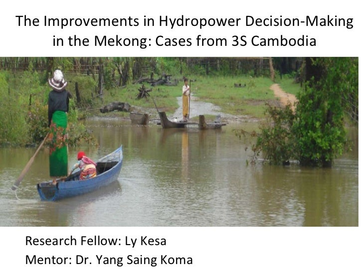 The Improvements in Hydropower Decision-Making in the Mekong: Cases from 3S Cambodia Research Fellow: Ly Kesa Mentor: Dr. ...