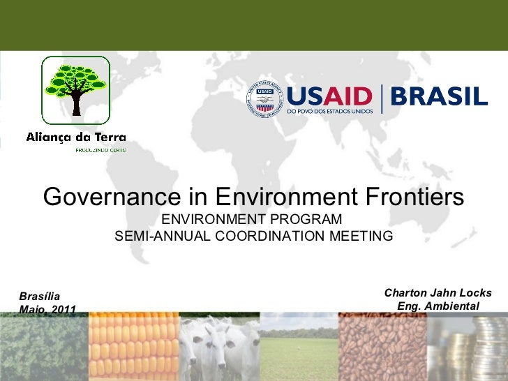 Brasília Maio, 2011 Governance in Environment Frontiers ENVIRONMENT PROGRAM  SEMI-ANNUAL COORDINATION MEETING Charton Jahn...