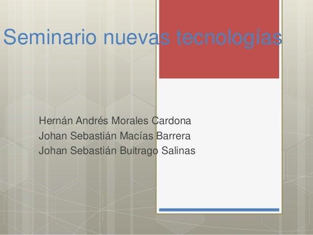 Seminario nuevas tecnologías Hernán Andrés Morales Cardona Johan Sebastián Macías Barrera Johan Sebastián Buitrago Salinas