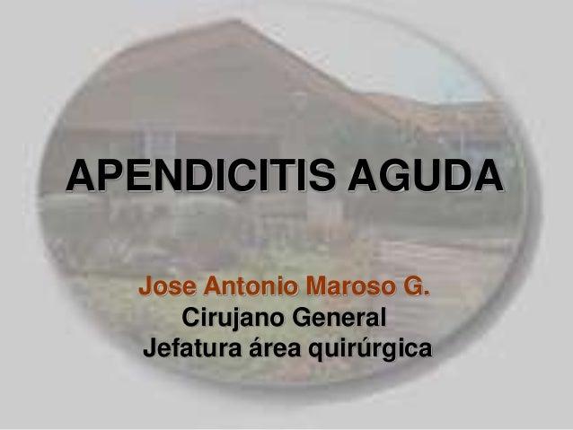 APENDICITIS AGUDA Jose Antonio Maroso G. Cirujano General Jefatura área quirúrgica