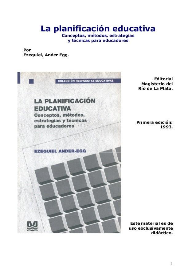 1 La planificación educativa Conceptos, métodos, estrategias y técnicas para educadores Por Ezequiel, Ander Egg. Editorial...