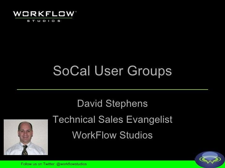 SoCal User Groups David Stephens Technical Sales Evangelist WorkFlow Studios Follow us on Twitter: @workflowstudios